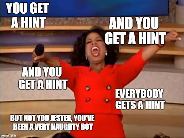 Oprah You Get A Meme | YOU GET A HINT AND YOU GET A HINT AND YOU GET A HINT EVERYBODY GETS A HINT BUT NOT YOU JESTER, YOU'VE BEEN A VERY NAUGHTY BOY | image tagged in memes,oprah you get a | made w/ Imgflip meme maker