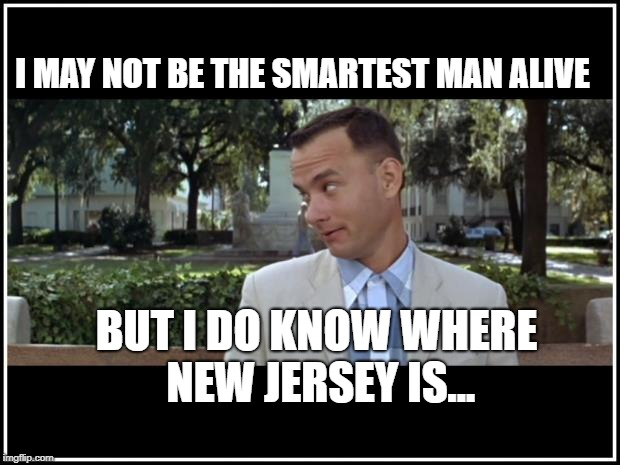 new jersey and tom hanks | I MAY NOT BE THE SMARTEST MAN ALIVE BUT I DO KNOW WHERE NEW JERSEY IS... | image tagged in tom hanks,new jersey memory page,lisa payne,urhomerealty,new jersey | made w/ Imgflip meme maker