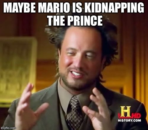 Ancient Aliens Meme | MAYBE MARIO IS KIDNAPPING THE PRINCESS | image tagged in memes,ancient aliens | made w/ Imgflip meme maker