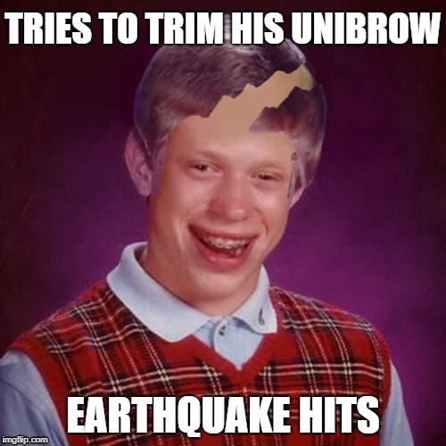Bad Luck Brian | TRIES TO TRIM HIS UNIBROW EARTHQUAKE HITS | image tagged in funny memes,bad luck brian,haircut | made w/ Imgflip meme maker