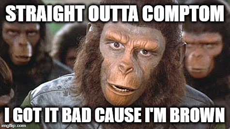 When people get confused between humor and racism. Don't have a cow man. |  STRAIGHT OUTTA COMPTOM; I GOT IT BAD CAUSE I'M BROWN | image tagged in planet of the apes,nwa,straight outta compton,roseanne,brownies,not racist | made w/ Imgflip meme maker