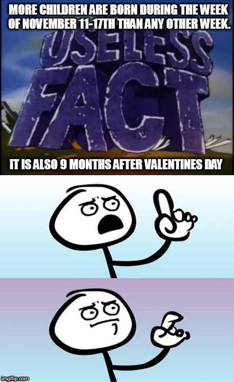 MORE CHILDREN ARE BORN DURING THE WEEK OF NOVEMBER 11-17TH THAN ANY OTHER WEEK. IT IS ALSO 9 MONTHS AFTER VALENTINES DAY | image tagged in memes,usless facts | made w/ Imgflip meme maker