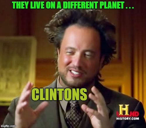 Ancient Aliens Meme | THEY LIVE ON A DIFFERENT PLANET . . . CLINTONS | image tagged in memes,ancient aliens | made w/ Imgflip meme maker