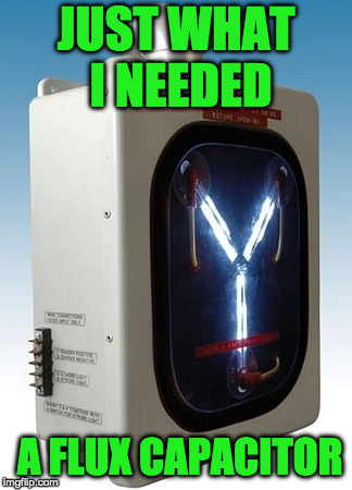 JUST WHAT I NEEDED A FLUX CAPACITOR | made w/ Imgflip meme maker