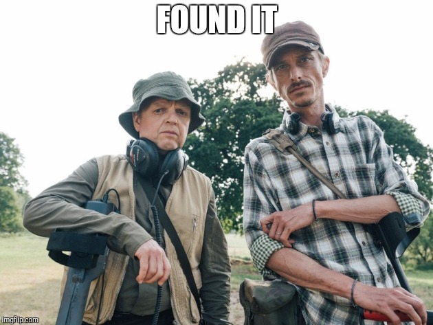 Detectoristing At Its Best | FOUND IT | image tagged in detectorists | made w/ Imgflip meme maker