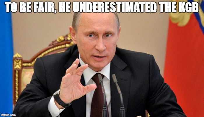 Putin perhaps | TO BE FAIR, HE UNDERESTIMATED THE KGB | image tagged in putin perhaps | made w/ Imgflip meme maker