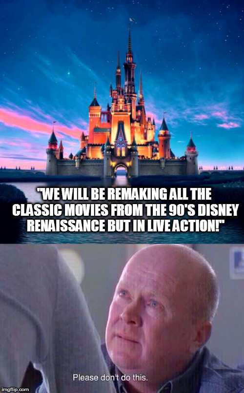 """WE WILL BE REMAKING ALL THE CLASSIC MOVIES FROM THE 90'S DISNEY RENAISSANCE BUT IN LIVE ACTION!"" 