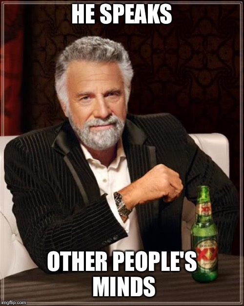 The Most Interesting Man In The World Meme |  HE SPEAKS; OTHER PEOPLE'S MINDS | image tagged in memes,the most interesting man in the world | made w/ Imgflip meme maker