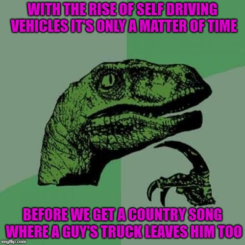 It's inevitable you know... |  WITH THE RISE OF SELF DRIVING VEHICLES IT'S ONLY A MATTER OF TIME; BEFORE WE GET A COUNTRY SONG WHERE A GUY'S TRUCK LEAVES HIM TOO | image tagged in memes,philosoraptor,self driving trucks,funny,country songs | made w/ Imgflip meme maker