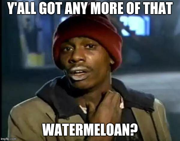 Sorry If I Sound Racist | Y'ALL GOT ANY MORE OF THAT WATERMELOAN? | image tagged in memes,y'all got any more of that,watermelon | made w/ Imgflip meme maker