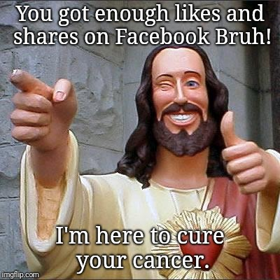 Close call until Sharon liked and shared. | You got enough likes and shares on Facebook Bruh! I'm here to cure your cancer. | image tagged in memes,facebook,like and share,facebook problems,saved | made w/ Imgflip meme maker