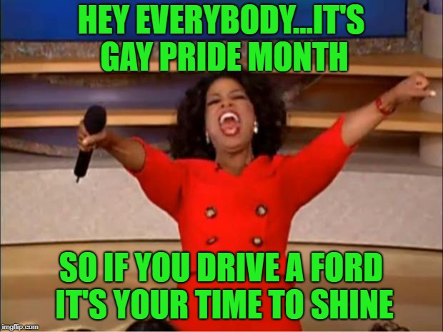 I've owned two Fords in my lifetime...but still prefer Chevys...  | HEY EVERYBODY...IT'S GAY PRIDE MONTH SO IF YOU DRIVE A FORD IT'S YOUR TIME TO SHINE | image tagged in memes,oprah you get a,ford,funny,chevy,gay pride month | made w/ Imgflip meme maker
