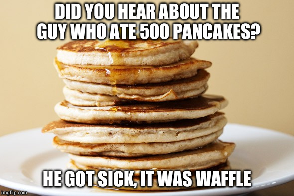 Pancakes | DID YOU HEAR ABOUT THE GUY WHO ATE 500 PANCAKES? HE GOT SICK, IT WAS WAFFLE | image tagged in memes,puns,bad pun,bad puns,pancake,waffles | made w/ Imgflip meme maker