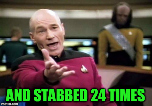 Picard Wtf Meme | AND STABBED 24 TIMES | image tagged in memes,picard wtf | made w/ Imgflip meme maker