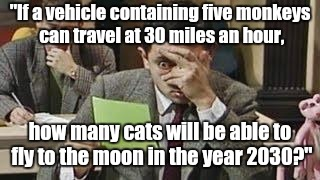 "Mr bean exam | ""If a vehicle containing five monkeys can travel at 30 miles an hour, how many cats will be able to fly to the moon in the year 2030?"" 