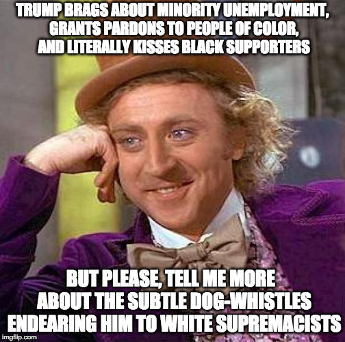 subtle dog whistles | TRUMP BRAGS ABOUT MINORITY UNEMPLOYMENT, GRANTS PARDONS TO PEOPLE OF COLOR, AND LITERALLY KISSES BLACK SUPPORTERS BUT PLEASE, TELL ME MORE   | image tagged in memes,trump,racism | made w/ Imgflip meme maker