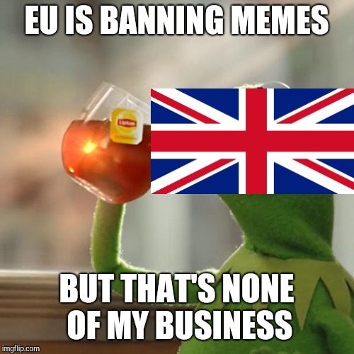 UK had a reason | EU IS BANNING MEMES BUT THAT'S NONE OF MY BUSINESS | image tagged in memes,but thats none of my business,kermit the frog,uk,funny,brexit | made w/ Imgflip meme maker