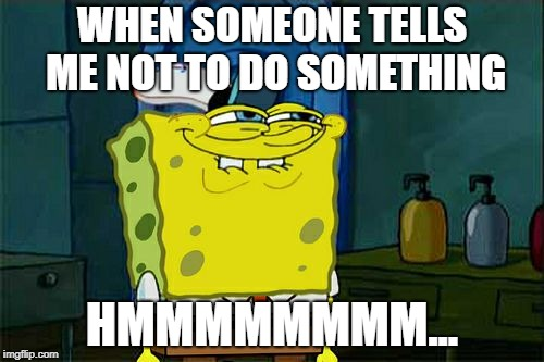 I don't listen to anyone | WHEN SOMEONE TELLS ME NOT TO DO SOMETHING HMMMMMMMM... | image tagged in memes,spongebob | made w/ Imgflip meme maker