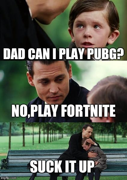 Finding Neverland Meme | DAD CAN I PLAY PUBG? NO,PLAY FORTNITE SUCK IT UP | image tagged in memes,finding neverland | made w/ Imgflip meme maker