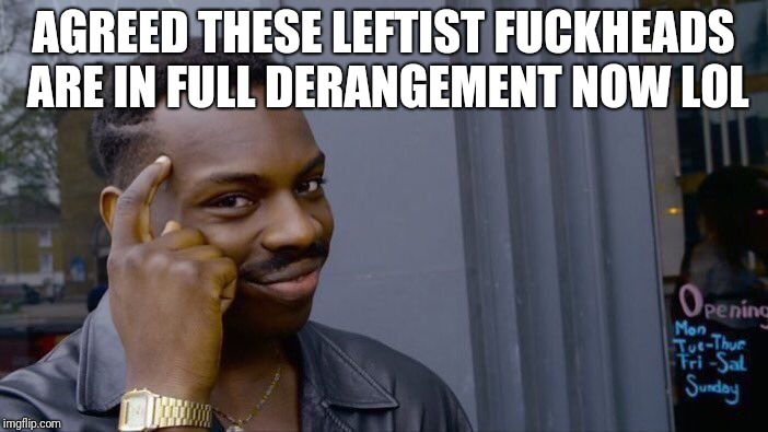 Roll Safe Think About It Meme | AGREED THESE LEFTIST F**KHEADS ARE IN FULL DERANGEMENT NOW LOL | image tagged in memes,roll safe think about it | made w/ Imgflip meme maker