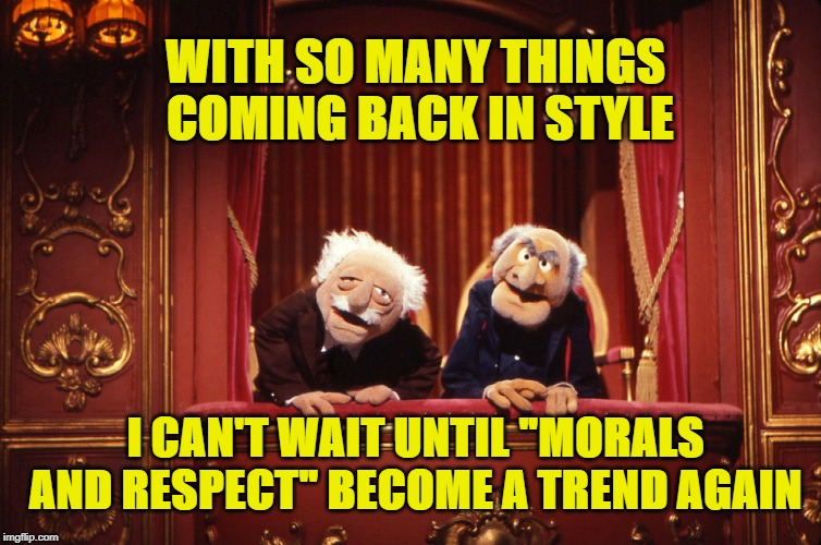 "Morals and Respect |  WITH SO MANY THINGS COMING BACK IN STYLE; I CAN'T WAIT UNTIL ""MORALS AND RESPECT"" BECOME A TREND AGAIN 