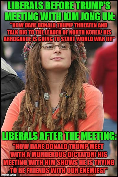 "The left's hypocrisy proves my point that no matter what Trump does, it'll be wrong. Imagine if Obama was doing this. | LIBERALS BEFORE TRUMP'S MEETING WITH KIM JONG UN: LIBERALS AFTER THE MEETING: ""HOW DARE DONALD TRUMP THREATEN AND TALK BIG TO THE LEADER OF  