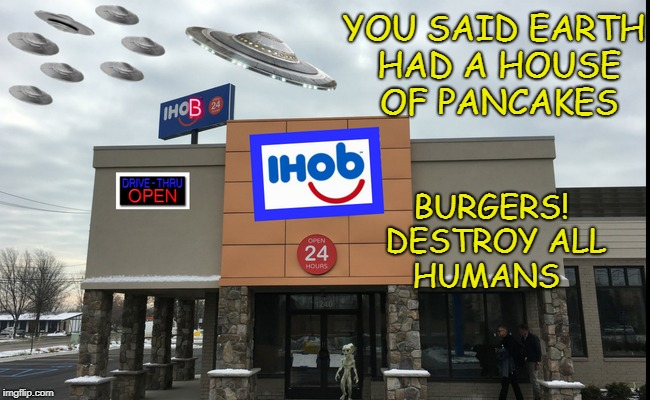 intergalactical home of breakfast  | YOU SAID EARTH HAD A HOUSE OF PANCAKES BURGERS! DESTROY ALL HUMANS | image tagged in ihop,aliens week,memes,funny,pancakes | made w/ Imgflip meme maker