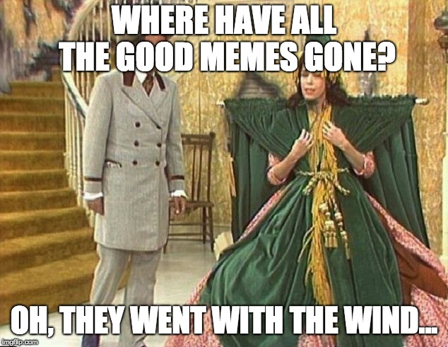 WHERE HAVE ALL THE GOOD MEMES GONE? OH, THEY WENT WITH THE WIND... | made w/ Imgflip meme maker