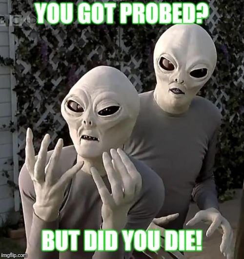 Fractured But Whole | YOU GOT PROBED? BUT DID YOU DIE! | image tagged in aliens,alien week,anal probes,but did you die | made w/ Imgflip meme maker