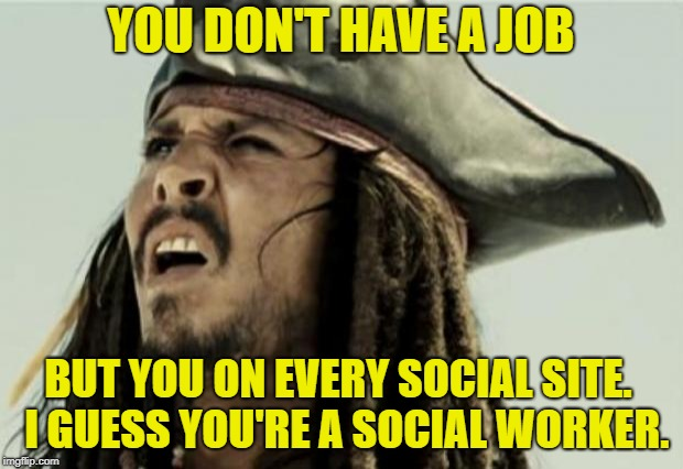 confused dafuq jack sparrow what | YOU DON'T HAVE A JOB BUT YOU ON EVERY SOCIAL SITE.  I GUESS YOU'RE A SOCIAL WORKER. | image tagged in confused dafuq jack sparrow what | made w/ Imgflip meme maker