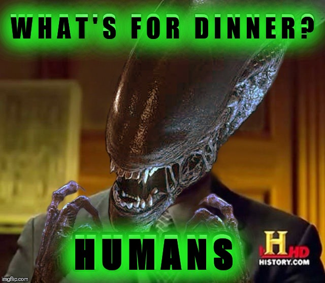 Aliens week, an Aliens and clinkster event 6/12 - 6/19. When Aliens go to out for dinner, what is their favorite takeout food? | W H A T ' S   F O R   D I N N E R ? H U M A N S W H A T ' S   F O R   D I N N E R ? | image tagged in humans,aliens week,alien week,lorimac,ancient aliens,alien | made w/ Imgflip meme maker
