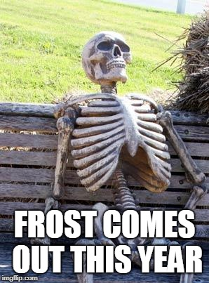 Waiting Skeleton Meme | FROST COMES OUT THIS YEAR | image tagged in memes,waiting skeleton | made w/ Imgflip meme maker