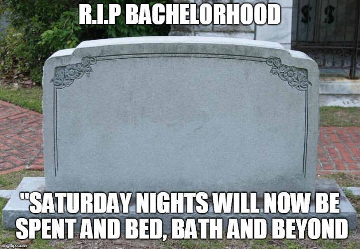 "Gravestone | R.I.P BACHELORHOOD ""SATURDAY NIGHTS WILL NOW BE SPENT AND BED, BATH AND BEYOND 