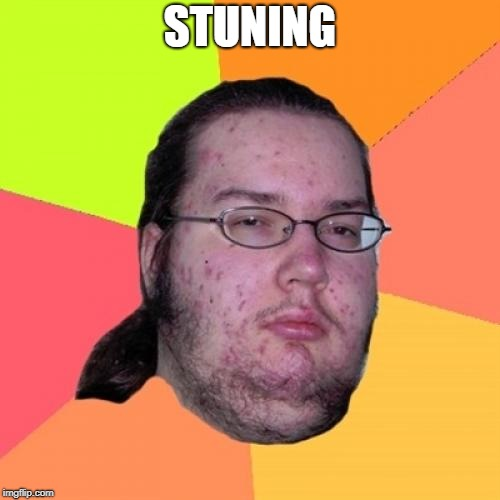 Butthurt Dweller | STUNING | image tagged in memes,butthurt dweller | made w/ Imgflip meme maker