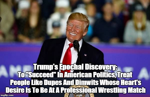 "Trump's Epochal Discovery: To ""Succeed"" In American Politics, Treat People Like Dupes And Dimwits Whose Heart's Desire Is To Be At A Profess 