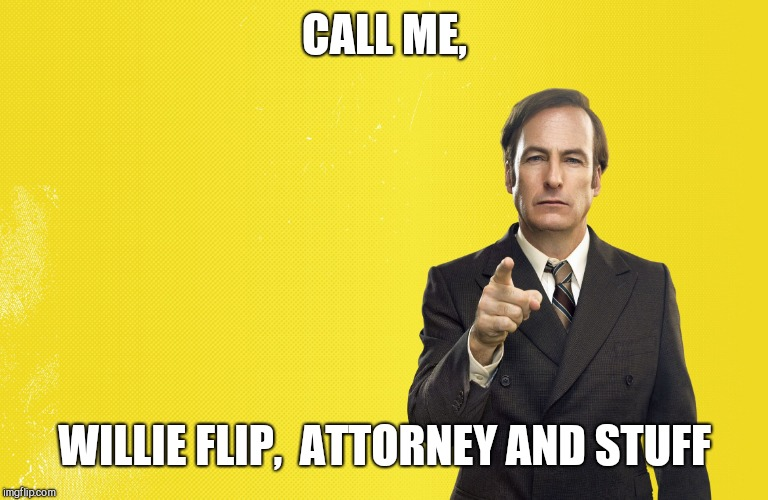 CALL ME, WILLIE FLIP,  ATTORNEY AND STUFF | image tagged in saul lawyer | made w/ Imgflip meme maker