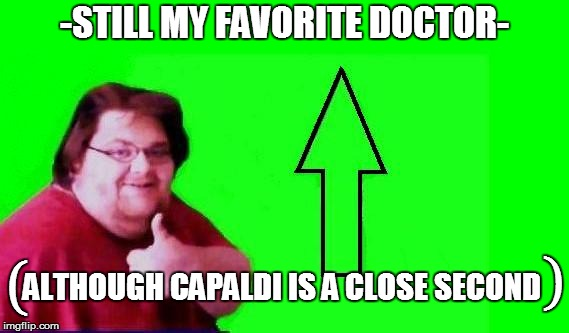 -STILL MY FAVORITE DOCTOR- ALTHOUGH CAPALDI IS A CLOSE SECOND ( ) | made w/ Imgflip meme maker