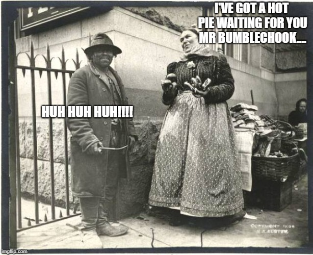 I'VE GOT A HOT PIE WAITING FOR YOU MR BUMBLECHOOK.... HUH HUH HUH!!!! | image tagged in charles dickens | made w/ Imgflip meme maker