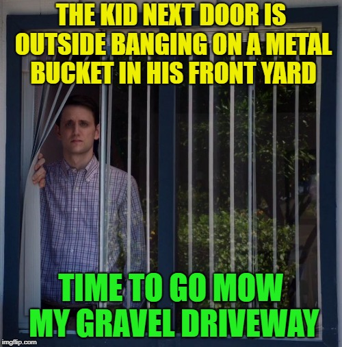Zing, Pow................... | THE KID NEXT DOOR IS OUTSIDE BANGING ON A METAL BUCKET IN HIS FRONT YARD TIME TO GO MOW MY GRAVEL DRIVEWAY | image tagged in jared looking out the window,memes,funny,mowing | made w/ Imgflip meme maker