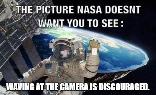 NASA rule breaker. |  :; WAVING AT THE CAMERA IS DISCOURAGED. | image tagged in flat earth,flat earthers,nasa flat earth space station iss,flat earth dome,dumbasses | made w/ Imgflip meme maker