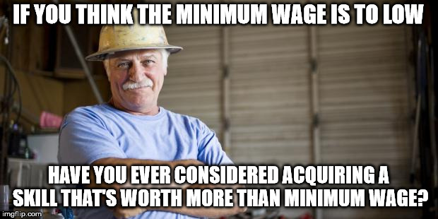 You can't eliminate income inequality,  until you eliminate effort inequality | IF YOU THINK THE MINIMUM WAGE IS TO LOW HAVE YOU EVER CONSIDERED ACQUIRING A SKILL THAT'S WORTH MORE THAN MINIMUM WAGE? | image tagged in memes,blue collar man | made w/ Imgflip meme maker