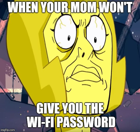 WHEN YOUR MOM WON'T GIVE YOU THE WI-FI PASSWORD | image tagged in yellow diamond triggered face | made w/ Imgflip meme maker