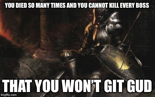 Downcast Dark Souls | YOU DIED SO MANY TIMES AND YOU CANNOT KILL EVERY BOSS THAT YOU WON'T GIT GUD | image tagged in memes,downcast dark souls | made w/ Imgflip meme maker