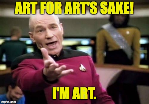 Picard Wtf Meme | ART FOR ART'S SAKE! I'M ART. | image tagged in memes,picard wtf | made w/ Imgflip meme maker