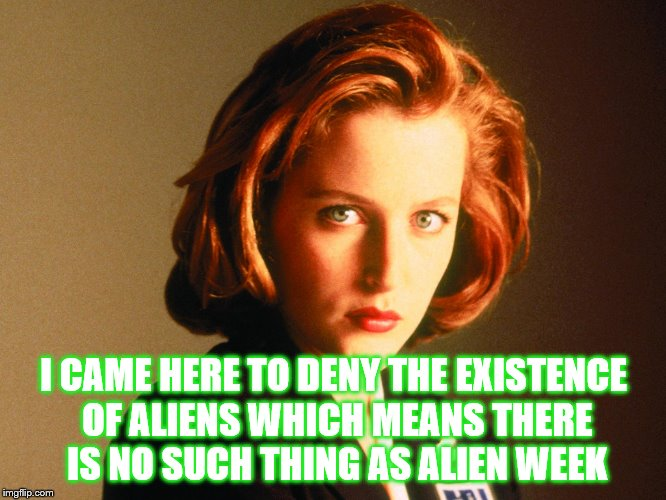 Let the debate about aliens begin | I CAME HERE TO DENY THE EXISTENCE OF ALIENS WHICH MEANS THERE IS NO SUCH THING AS ALIEN WEEK | image tagged in aliens,alien week | made w/ Imgflip meme maker