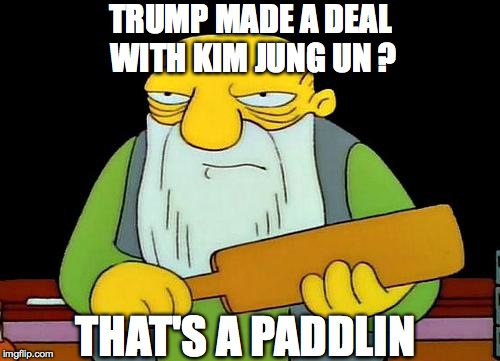 That's a paddlin' Meme | TRUMP MADE A DEAL WITH KIM JUNG UN ? THAT'S A PADDLIN | image tagged in memes,that's a paddlin' | made w/ Imgflip meme maker