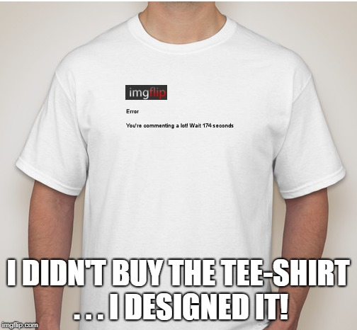 I DIDN'T BUY THE TEE-SHIRT . . . I DESIGNED IT! | made w/ Imgflip meme maker