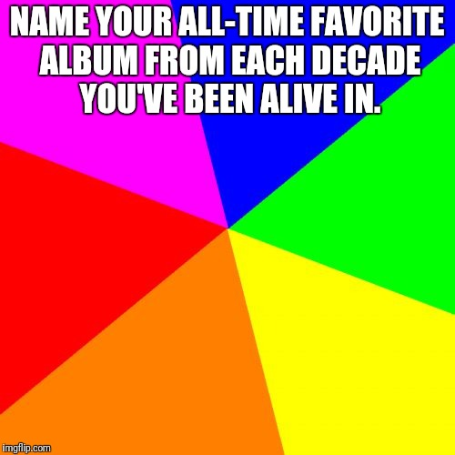 Blank Colored Background |  NAME YOUR ALL-TIME FAVORITE ALBUM FROM EACH DECADE YOU'VE BEEN ALIVE IN. | image tagged in memes,blank colored background | made w/ Imgflip meme maker