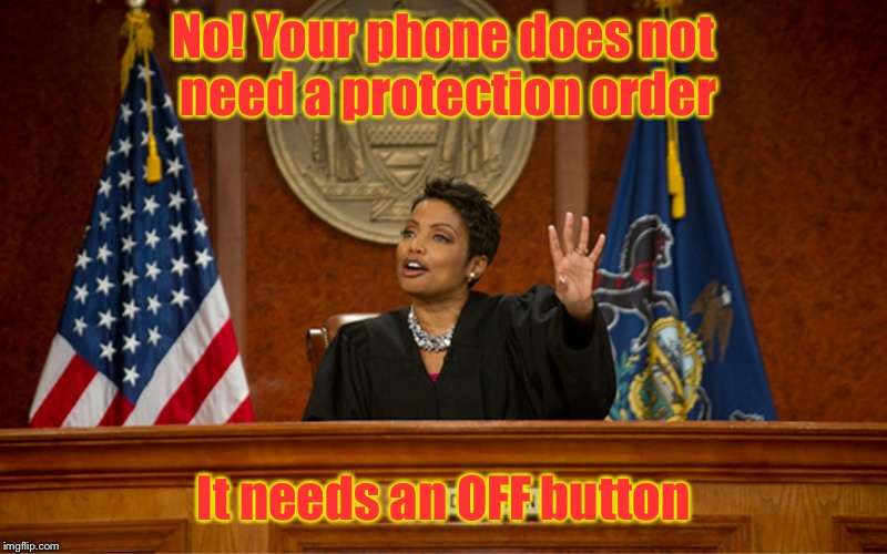 When our electronics want safe spaces | No! Your phone does not need a protection order It needs an OFF button | image tagged in divorce court,judge,phone,protection order,off button | made w/ Imgflip meme maker