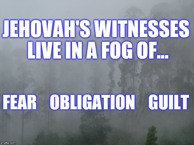 JWBS | JEHOVAH'S WITNESSES LIVE IN A FOG OF... FEAR    OBLIGATION    GUILT | image tagged in exjw,religions,jehovah's witness,jehovah's witnesses,jwbs | made w/ Imgflip meme maker